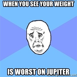 Okay Guy - WHEN YOU SEE YOUR WEIGHT IS WORST ON JUPITER