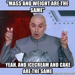 "Dr Evil meme - ""Mass and weight are the same""  yeah, and icecream and cake are the same"
