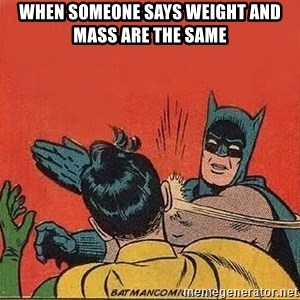 batman slap robin - WHEN SOMEONE SAYS WEIGHT AND MASS ARE THE SAME