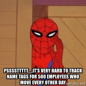 Spidermanwhisper - pssssttttt.....it's very hard to track name tags for 500 employees who move every other day