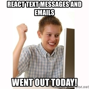 Computer kid - react text messages and emails  went out today!