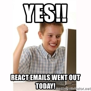 Computer kid - Yes!! react emails went out today!