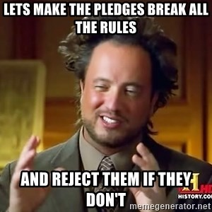 Ancient Aliens - Lets make the pledges break all the rules and reject them if they don't
