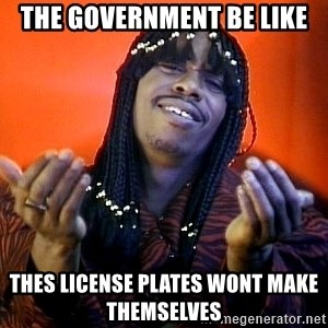 Rick James its friday - The Government Be like thes license plates wont make themselves