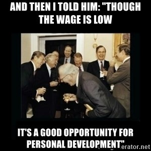 """Rich Men Laughing - And then I told him: """"Though the wage is low it's a good opportunity for personal development"""""""