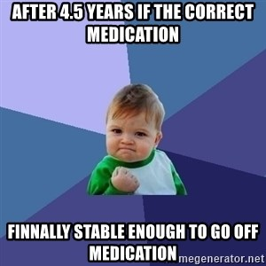 Success Kid - After 4.5 years if the correct medication Finnally stable enough to go off medication