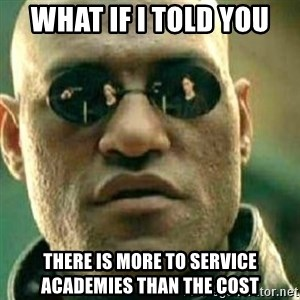 What If I Told You - WHAT IF I TOLD YOU THERE IS MORE TO SERVICE ACADEMIES THAN THE COST