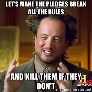 Ancient Aliens - Let's make the pledges break all the rules and kill them if they don't