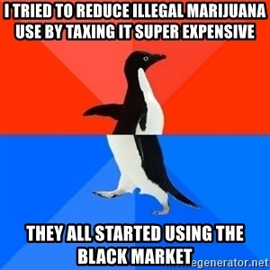 Socially Awesome Awkward Penguin - i tried to reduce illegal marijuana use by taxing it super expensive They all started using the black market