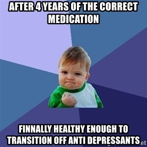 Success Kid - After 4 years of the correct medication Finnally healthy enough to transition off anti depressants
