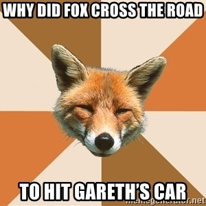 Condescending Fox - Why did fox cross the road To hit Gareth's Car
