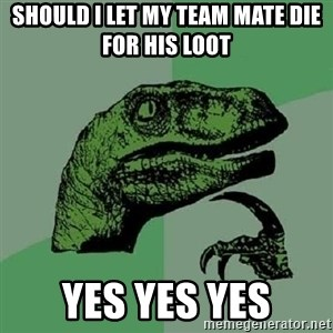 Philosoraptor - should I let my team mate die for his loot  YES YES YES