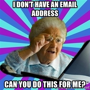 old lady - i don't have an email address can you do this for me?