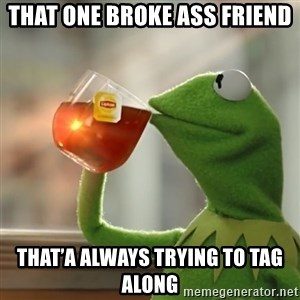 Kermit The Frog Drinking Tea - That one BROKE ASS FRIEND That'a always trying to tag along