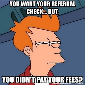 Futurama Fry - you want your referral check... but, you didn't pay your fees?