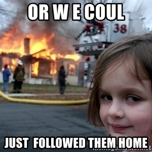 Disaster Girl - Or w e coul Just  followed them home