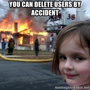 Disaster Girl - YOU CAN DELETE USERS BY ACCIDENT