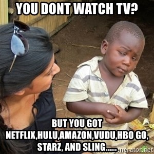 Skeptical 3rd World Kid - you dont watch tv? but you got netflix,hulu,amazon,vudu,hbo go, starz, and sling......
