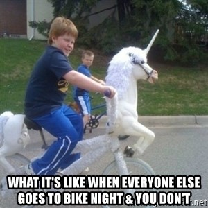 unicorn - What it's like when everyone else goes to bike night & you don't