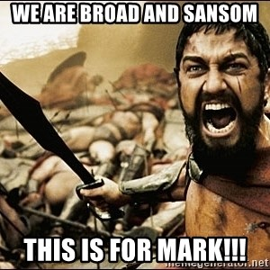 This Is Sparta Meme - We are Broad and Sansom This is for Mark!!!