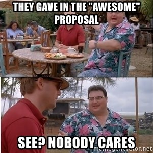 """See? Nobody Cares - they gave in the """"awesome"""" proposal see? nobody cares"""