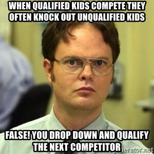 False Dwight - When qualified kids compete they often knock out unqualified kids False! You drop down and qualify the next competitor