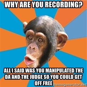 Stupid Monkey - why are you recording? all i said was you manipulated the DA and the judge so you could get off free