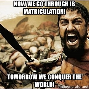 This Is Sparta Meme - Now we go through IB Matriculation! Tomorrow we conquer the world!