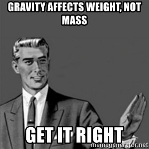 Correction Guy - Gravity affects weight, not mass get it right
