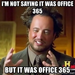 Ancient Aliens - I'm not saying it was Office 365 But it was Office 365