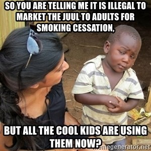 skeptical black kid - So you are telling me it is illegal to market the juul to adults for smoking cessation, But all the cool kids are using them now?