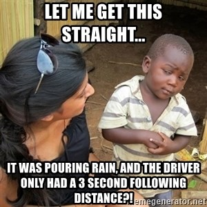 skeptical black kid - Let me get this straight... It was pouring rain, and the driver only had a 3 second following distance?!