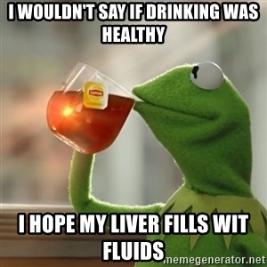 Kermit The Frog Drinking Tea - I wouldn't say if drinking was healthy i hope my liver fills wit fluids