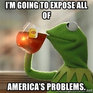 Kermit The Frog Drinking Tea - i'm going to expose all of  America's problems.