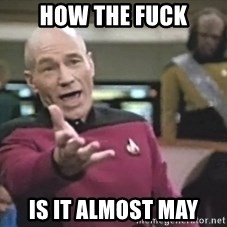 Captain Picard - How the fuck Is it almost May