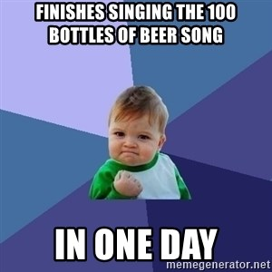 Success Kid - finishes singing the 100 bottles of beer song In one day