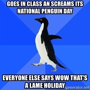 Socially Awkward Penguin - Goes In class an screams its national penguin day everyone else says wow that's a lame holiday