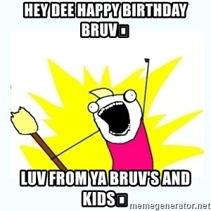 All the things - HEY DEE HAPPY BIRTHDAY BRUV😉 LUV FROM YA BRUV's and KIDS🤗