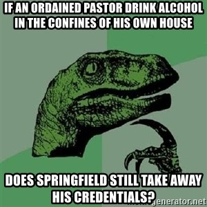 Philosoraptor - If an ordained pastor drink alcohol in the confines of his own house does Springfield still take away his credentials?