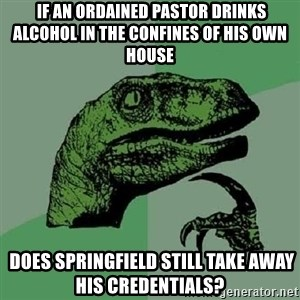Philosoraptor - If an ordained pastor drinks alcohol in the confines of his own house   Does Springfield still take away his credentials?