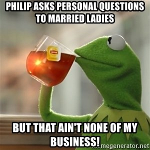 Kermit The Frog Drinking Tea - Philip asks personal questions to married ladies  But that ain't none of my business!