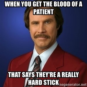 Anchorman Birthday - When you get the blood of a patient that says they're a really hard stick