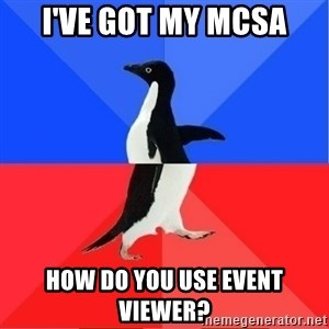 Socially Awkward to Awesome Penguin - I've got my MCSA How do you use event viewer?
