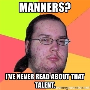 Gordo Nerd - Manners? I've never read about that talent.
