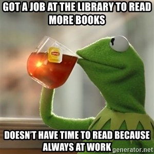Kermit The Frog Drinking Tea - Got a job at the library to read more books Doesn't have time to read because always at work