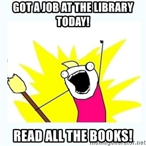 All the things - Got a job at the library today! Read all the books!