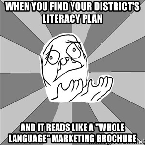 "Whyyy??? - When you find your district's literacy plan and it reads like a ""whole language"" marketing brochure"