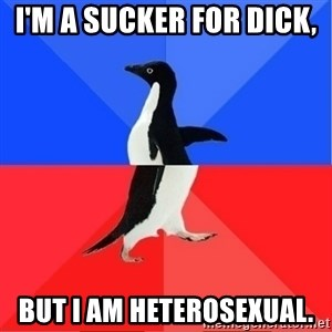Socially Awkward to Awesome Penguin - I'm a sucker for DICK,  But i am heterosexual.