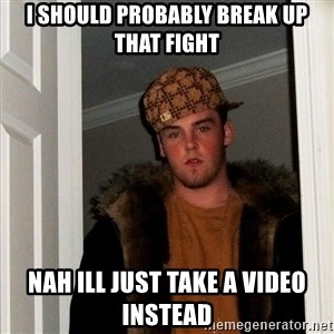 Scumbag Steve - I Should probably break up that fight Nah ill just take a video instead