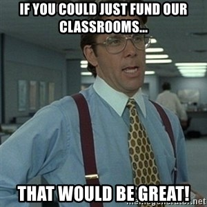 Office Space Boss - If you could just fund our classrooms... That would be great!